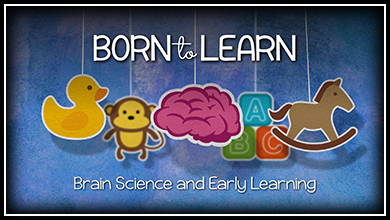 Born to Learn: Brain Science and Early Learning