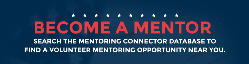 Become A Mentor -- Search the mentoring connector database to find a volunteer mentoring opportunity near you.