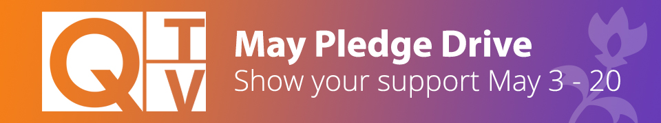 Q-TV May Pledge Drive. Show your support May 3-20.