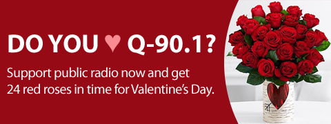 Do You Love Q-90.1? Support public radio now and get 24 red roses in time for Valentine's Day.